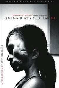 Remember Why You Fear Me: The Best Dark Fiction Of Robert Shearman