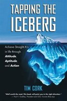 Tapping The Iceberg: Achieve Straight A's In Life Through Attitude, Aptitude, And Action