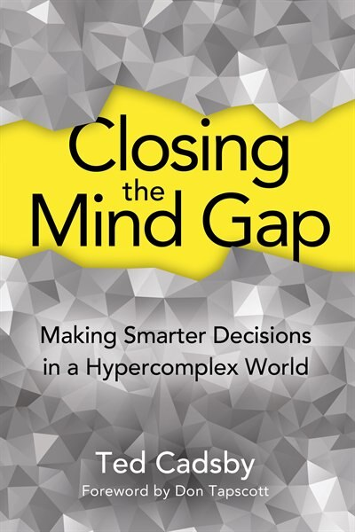 Closing the Mind Gap: Making Smarter Decisions in a Hypercomplex World by Ted Cadsby