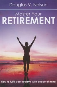 Master Your Retirement: How to Fulfill Your Dreams with Peace of Mind by Douglas Nelson