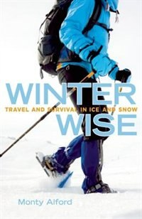 Winter Wise: Travel and Survival in Ice and Snow by Monty Alford