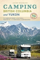 Camping British Columbia and Yukon: The Complete Guide to National, Provincial, and Territorial…
