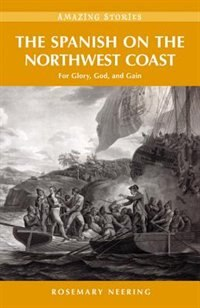 The Spanish on the Northwest Coast: For Glory, God and Gain by Rosemary Neering