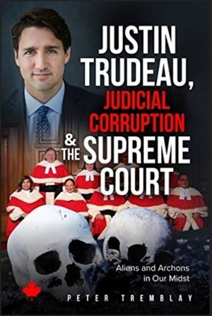 Justin Trudeau, Judicial Corruption And The Supreme Court Of Canada: Aliens And Archons In Our Midst by Peter Tremblay