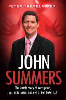 John Summers: The Untold Story Of Corruption, Systemic Racism And Evil At Bell Baker Llp by Ed Peter Tremblay