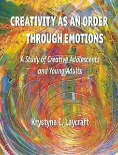 Creativity as an Order through Emotions: A Study of Creative Adolescents and Young Adults by Krystyna C. Laycraft