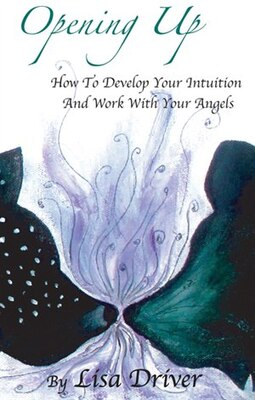 Book Opening Up: How To Develop Your Intuition And Work With Your Angels by Lisa Driver