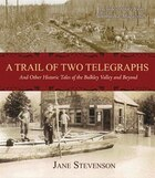 A Trail of Two Telegraphs: And Other Historic Tales of the Bulkley Valley and Beyond