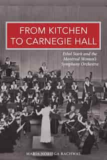 From Kitchen to Carnegie Hall: Ethel Stark and the Montreal Women's Symphony Orchestra by Maria Noriega Rachwal