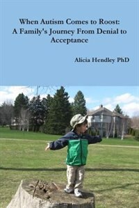 Book When Autism Comes to Roost: A Family's Journey From Denial to Acceptance by Alicia Hendley PhD
