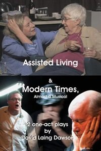 Assisted Living & Modern Times: Almost A Musical 2 One-Act Plays. by David Laing Dawson