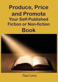 Book Produce, Price And Promote Your Self-published Fiction Or Non-fiction Book And E-book by Paul Lima