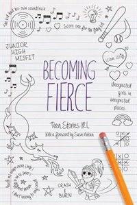 Becoming Fierce: Teen Stories IRL by Susin Nielsen