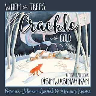 When The Trees Crackle With Cold: A Cree Calendar (hard Cover): Pisimwasinahikan by Bernice Johnson-laxdal