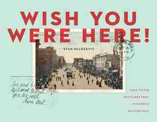 Wish You Were Here: Hand-tinted Postcards From Winnipeg's Halcyon Days by Stan Milosevic