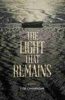 The Light That Remains: The Making Of An Escape Artist by Lyse Champagne