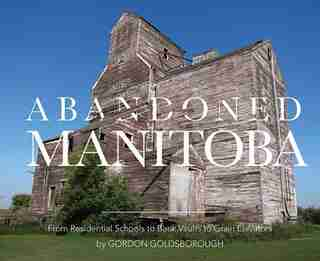 Abandoned Manitoba: From Residential Schools To Bank Vaults To Grain Elevators by Gordon Goldsborough