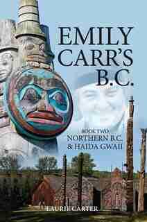 Emily Carr's B.C.: Northern B.C. & Haida Gwaii by Laurie Carter