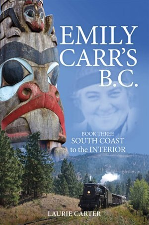 Emily Carr's B.C.: Book Three - South Coast to the Interior by Laurie Carter