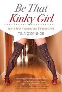 Book Be That Kinky Girl.: Ignite Your Passions & Be Seductive! by Tina O'Connor