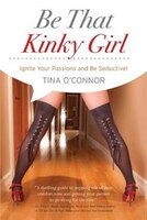 Be That Kinky Girl.: Ignite Your Passions & Be Seductive!
