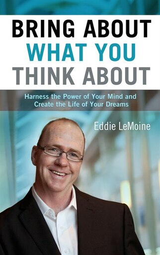 Bring About what you Think About: Harness the Power of Your Mind and Create the Life of Your Dreams by Eddie Lemoine