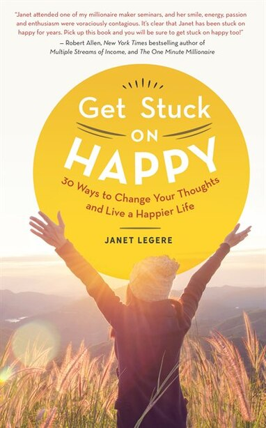 Get Stuck on Happy.: 30 Ways to Change Your Thoughts and Live a Happier Life. by Janet Legere