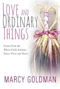 """Love And Ordinary Things: """"poems From The Wheat Field, Kitchen, Dance Floor And Heart """""""