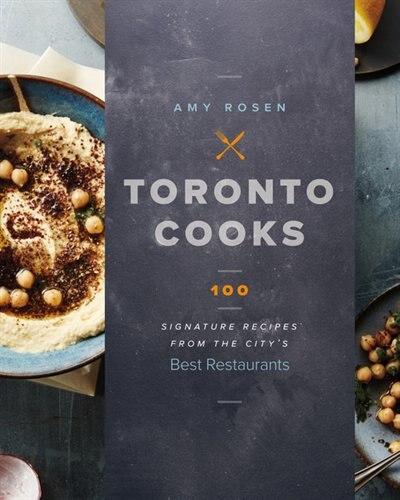 Toronto Cooks: 100 Signature Recipes from the City's Best Restaurants de Amy Rosen