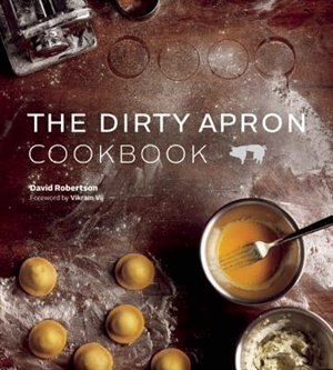 Dirty Apron Cookbook: Recipes, Tips and Tricks for Creating Delicious, Foolproof Dishes by David Robertson