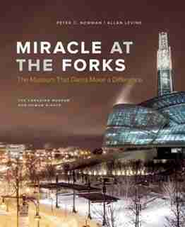 Miracle at the Forks: The Museum that Dares Make a Difference by Peter C. Newman