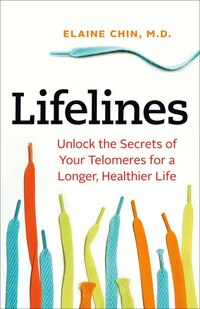 Lifelines: Unlock The Secrets Of Your Telomeres For A Longer, Healthier Life