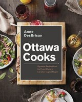 Ottawa Cooks: Signature Recipes From The Finest Chefs Of Canada's Capital Region