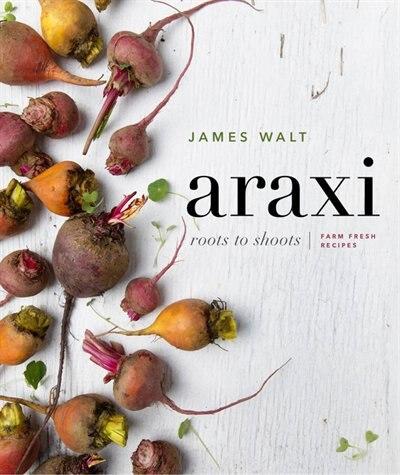 Araxi: Roots To Shoots: Farm Fresh Recipes by James Walt