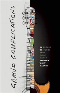 Grand Complications: 50 Guitars & 50 Stories From Inlay Artist William Grit Laskin