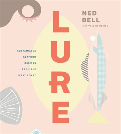 Lure: Sustainable Seafood Recipes From The West Coast by Ned Bell