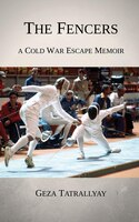 The Fencers: A Cold War Escape Memoir