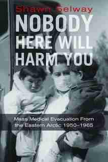 Nobody Here Will Harm You: Mass Medical Evacuation from the Eastern Arctic 1950-1965 by Shawn Selway