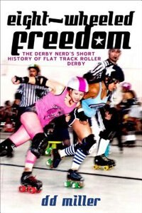 Eight-Wheeled Freedom: The Derby Nerd's Short History of Flat Track Roller Derby by D. D. Miller