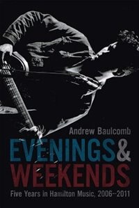 Evenings and Weekends: Five Years in Hamilton Music, 2006-2011 by Andrew Baulcomb