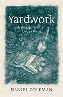 Book Yardwork: The Biography of an Urban Place by Daniel Coleman