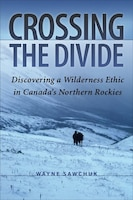 Crossing the Divide: Discovering a Wilderness Ethic in Canada's Northern Rockies