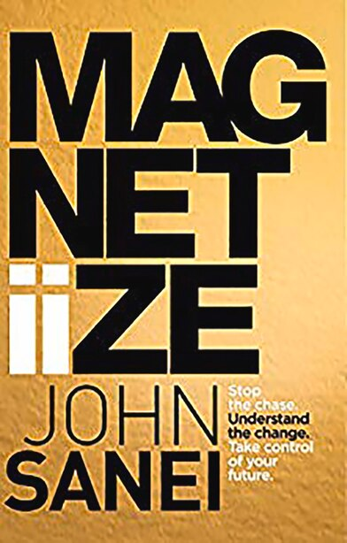 Magnitiize: Stop The Chase. Understand The Change. Take Control Of Your Future. de John Sanei