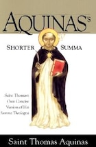 Aquinas's Shorter Summa: St. Thomas Aquinas's Own Concise Version Of His Summa Theologica