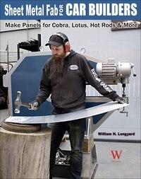 Sheet Metal Fab For Car Builders: Make Panels For Cobra, Lotus, Hot Rods And More