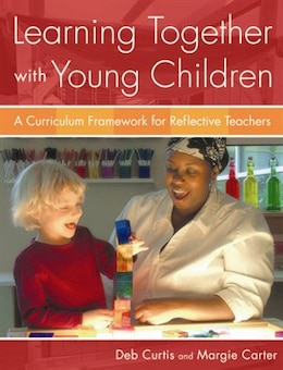 Book Learning Together with Young Children: A Curriculum Framework For Reflective Teachers by Deb Curtis