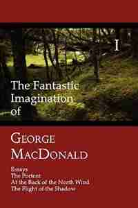 The Fantastic Imagination of George MacDonald, Volume I: Essays, The Portent, At the Back of the North Wind, The Flight of the Shadow by George MacDonald