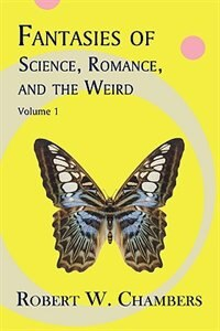 Fantasies of Science, Romance, and the Weird: Volume 1 by Robert W. Chambers