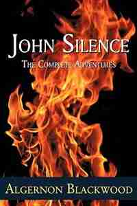 John Silence: The Complete Adventures by Algernon Blackwood