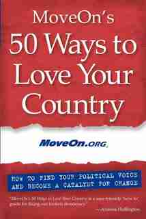 MoveOn's 50 Ways to Love Your Country: How to Find Your Political Voice and Become a Catalyst for Change by Moveon. Moveon.org